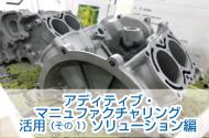 すでに始まっている!日本のモノづくりを変えるアディティブ・マニュファクチャリング活用(その1)ソリューション編