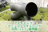 すでに始まっている!日本のモノづくりを変える アディティブ・マニュファクチャリング活用(その2)事例編